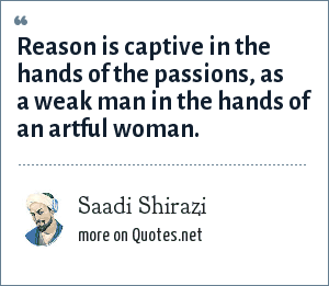 Saadi Shirazi: Reason is captive in the hands of the passions, as a weak man in the hands of an artful woman.