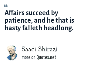 Saadi Shirazi: Affairs succeed by patience, and he that is hasty falleth headlong.