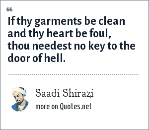 Sa?di: If thy garments be clean and thy heart be foul, thou needest no key to the door of hell.