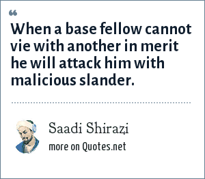 Saadi Shirazi: When a base fellow cannot vie with another in merit he will attack him with malicious slander.