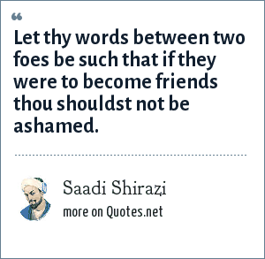 Saadi Shirazi: Let thy words between two foes be such that if they were to become friends thou shouldst not be ashamed.