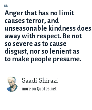 Saadi Shirazi: Anger that has no limit causes terror, and unseasonable kindness does away with respect. Be not so severe as to cause disgust, nor so lenient as to make people presume.
