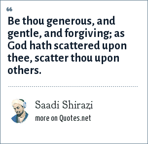 Saadi Shirazi: Be thou generous, and gentle, and forgiving; as God hath scattered upon thee, scatter thou upon others.