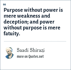 Saadi Shirazi: Purpose without power is mere weakness and deception; and power without purpose is mere fatuity.