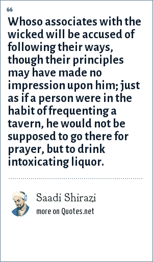 Sa?di: Whoso associates with the wicked will be accused of following their ways, though their principles may have made no impression upon him; just as if a person were in the habit of frequenting a tavern, he would not be supposed to go there for prayer, but to drink intoxicating liquor.
