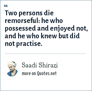Saadi Shirazi: Two persons die remorseful: he who possessed and enjoyed not, and he who knew but did not practise.