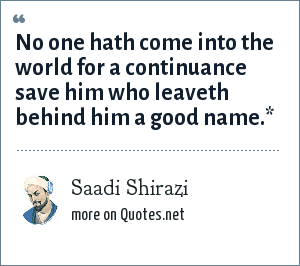 Saadi Shirazi: No one hath come into the world for a continuance save him who leaveth behind him a good name.*