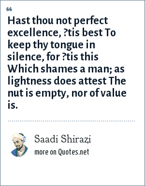 Sa?di: Hast thou not perfect excellence, ?tis best To keep thy tongue in silence, for ?tis this Which shames a man; as lightness does attest The nut is empty, nor of value is.