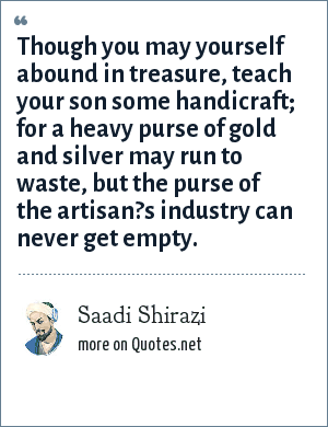 Saadi Shirazi: Though you may yourself abound in treasure, teach your son some handicraft; for a heavy purse of gold and silver may run to waste, but the purse of the artisan?s industry can never get empty.