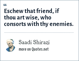 Saadi Shirazi: Eschew that friend, if thou art wise, who consorts with thy enemies.