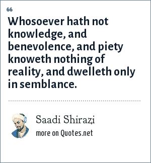 Saadi Shirazi: Whosoever hath not knowledge, and benevolence, and piety knoweth nothing of reality, and dwelleth only in semblance.