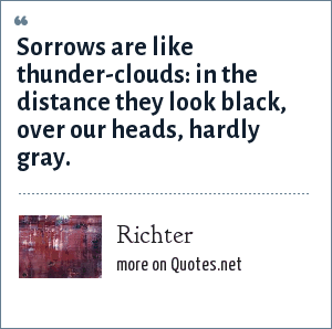 Richter: Sorrows are like thunder-clouds: in the distance they look black, over our heads, hardly gray.