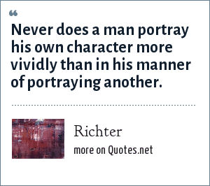 Richter: Never does a man portray his own character more vividly than in his manner of portraying another.