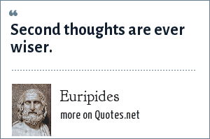 Euripides: Second thoughts are ever wiser.