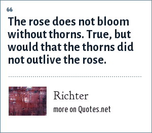 Richter: The rose does not bloom without thorns. True, but would that the thorns did not outlive the rose.