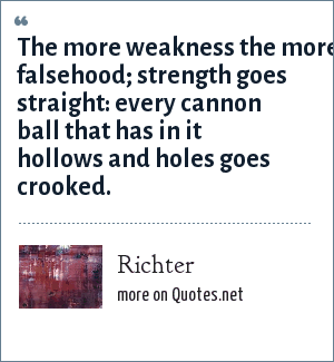 Richter: The more weakness the more falsehood; strength goes straight: every cannon ball that has in it hollows and holes goes crooked.