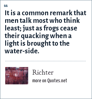 Richter: It is a common remark that men talk most who think least; just as frogs cease their quacking when a light is brought to the water-side.