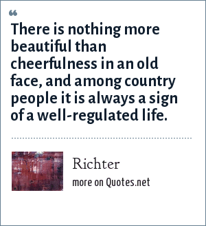 Richter: There is nothing more beautiful than cheerfulness in an old face, and among country people it is always a sign of a well-regulated life.