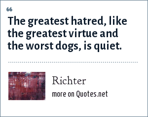Richter: The greatest hatred, like the greatest virtue and the worst dogs, is quiet.