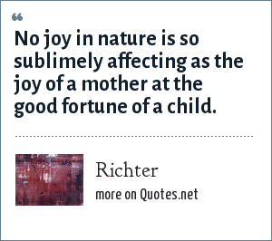 Richter: No joy in nature is so sublimely affecting as the joy of a mother at the good fortune of a child.