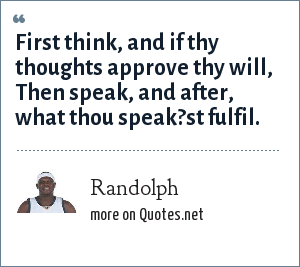 Randolph: First think, and if thy thoughts approve thy will, Then speak, and after, what thou speak?st fulfil.