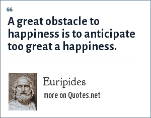 Euripides: A great obstacle to happiness is to anticipate too great a happiness.