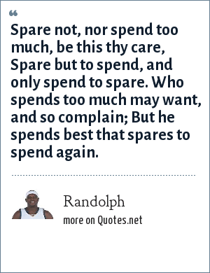 Randolph: Spare not, nor spend too much, be this thy care, Spare but to spend, and only spend to spare. Who spends too much may want, and so complain; But he spends best that spares to spend again.