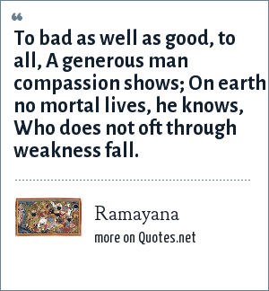 Ramayana: To bad as well as good, to all, A generous man compassion shows; On earth no mortal lives, he knows, Who does not oft through weakness fall.
