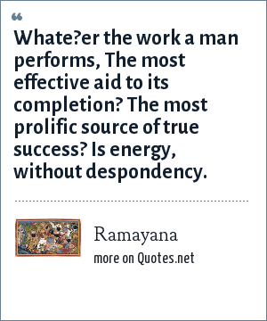 Ramayana: Whate?er the work a man performs, The most effective aid to its completion? The most prolific source of true success? Is energy, without despondency.