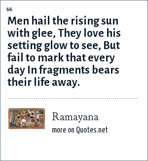 Ramayana: Men hail the rising sun with glee, They love his setting glow to see, But fail to mark that every day In fragments bears their life away.