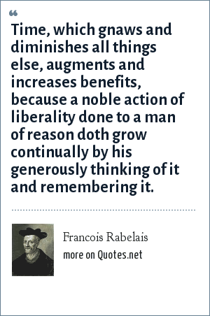 Francois Rabelais: Time, which gnaws and diminishes all things else, augments and increases benefits, because a noble action of liberality done to a man of reason doth grow continually by his generously thinking of it and remembering it.