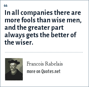Francois Rabelais: In all companies there are more fools than wise men, and the greater part always gets the better of the wiser.