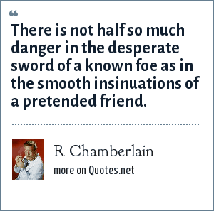 R Chamberlain: There is not half so much danger in the desperate sword of a known foe as in the smooth insinuations of a pretended friend.