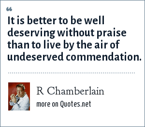 R Chamberlain: It is better to be well deserving without praise than to live by the air of undeserved commendation.