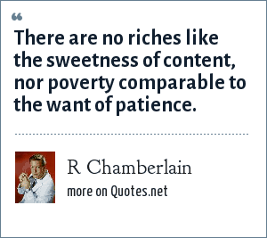 R Chamberlain: There are no riches like the sweetness of content, nor poverty comparable to the want of patience.