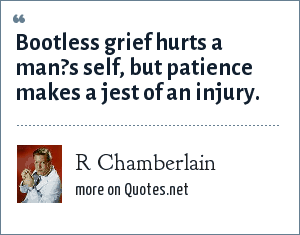 R Chamberlain: Bootless grief hurts a man?s self, but patience makes a jest of an injury.