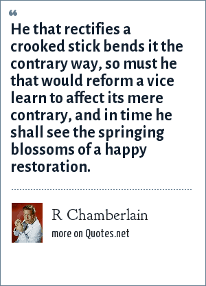 R Chamberlain: He that rectifies a crooked stick bends it the contrary way, so must he that would reform a vice learn to affect its mere contrary, and in time he shall see the springing blossoms of a happy restoration.