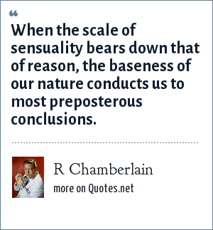 R Chamberlain: When the scale of sensuality bears down that of reason, the baseness of our nature conducts us to most preposterous conclusions.