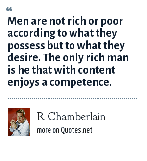 R Chamberlain: Men are not rich or poor according to what they possess but to what they desire. The only rich man is he that with content enjoys a competence.
