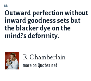 R Chamberlain: Outward perfection without inward goodness sets but the blacker dye on the mind?s deformity.