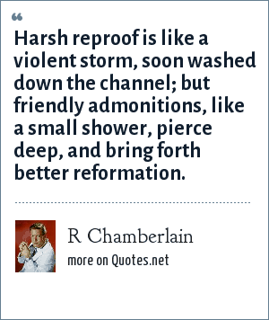 R Chamberlain: Harsh reproof is like a violent storm, soon washed down the channel; but friendly admonitions, like a small shower, pierce deep, and bring forth better reformation.