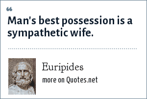 Euripides: Man's best possession is a sympathetic wife.