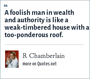 R Chamberlain: A foolish man in wealth and authority is like a weak-timbered house with a too-ponderous roof.
