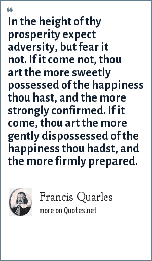 Francis Quarles: In the height of thy prosperity expect adversity, but fear it not. If it come not, thou art the more sweetly possessed of the happiness thou hast, and the more strongly confirmed. If it come, thou art the more gently dispossessed of the happiness thou hadst, and the more firmly prepared.