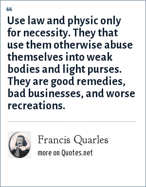 Francis Quarles: Use law and physic only for necessity. They that use them otherwise abuse themselves into weak bodies and light purses. They are good remedies, bad businesses, and worse recreations.