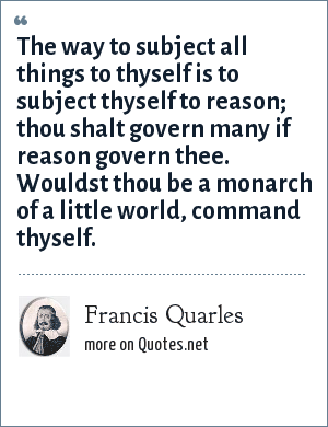 Francis Quarles: The way to subject all things to thyself is to subject thyself to reason; thou shalt govern many if reason govern thee. Wouldst thou be a monarch of a little world, command thyself.