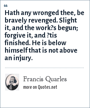 Francis Quarles: Hath any wronged thee, be bravely revenged. Slight it, and the work?s begun; forgive it, and ?tis finished. He is below himself that is not above an injury.