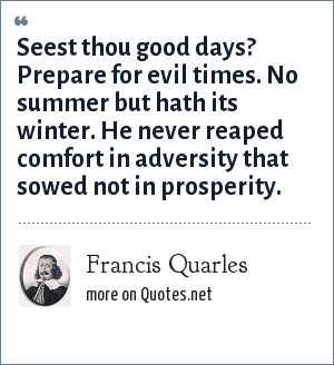 Francis Quarles: Seest thou good days? Prepare for evil times. No summer but hath its winter. He never reaped comfort in adversity that sowed not in prosperity.