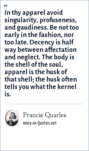 Francis Quarles: In thy apparel avoid singularity, profuseness, and gaudiness. Be not too early in the fashion, nor too late. Decency is half way between affectation and neglect. The body is the shell of the soul, apparel is the husk of that shell; the husk often tells you what the kernel is.