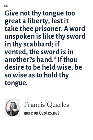 Francis Quarles: Give not thy tongue too great a liberty, lest it take thee prisoner. A word unspoken is like thy sword in thy scabbard; if vented, the sword is in another?s hand.* If thou desire to be held wise, be so wise as to hold thy tongue.
